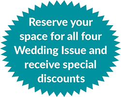 Reserve your space for all four Wedding Issue and receive special discounts