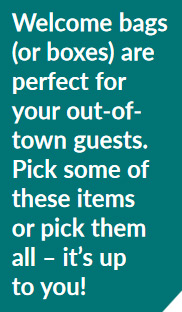 Welcome bags (or boxes) are perfect for your out-of-town guests. Pick some of these items or pick them all – it's up to you!