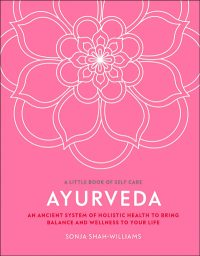 Ayurveda: An ancient system of holistic health to bring balance and wellness to your life By Sonja Shah-Williams