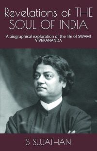 Revelations of THE SOUL OF INDIA: A biographical exploration of the life of Swami Vivekananda By S. Sujathan