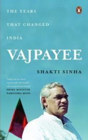 Vajpayee: The Years That Changed India By Shakti Sinha