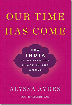 Our Time Has Come: How India is Making Its Place in the World by Alyssa Ayres