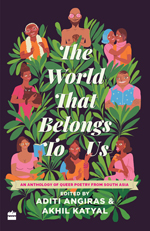The World That Belongs To Us: An Anthology of Queer Poetry From South Asia By Aditi Angiras & Akhil Katyal (Eds.)